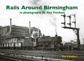 Rails Around Birmingham <i>in photographs by Ray Fincham</i>
